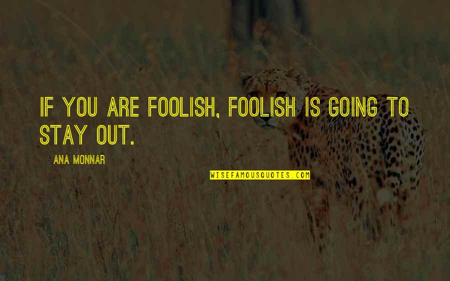 Ana Monnar Quotes By Ana Monnar: If you are foolish, foolish is going to