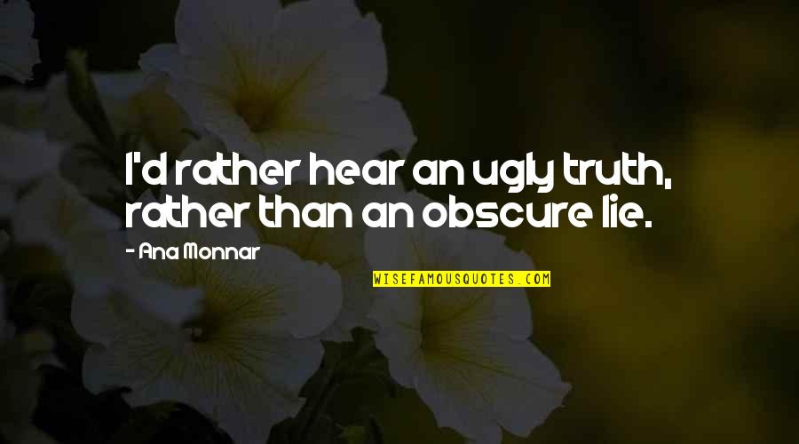 Ana Monnar Quotes By Ana Monnar: I'd rather hear an ugly truth, rather than