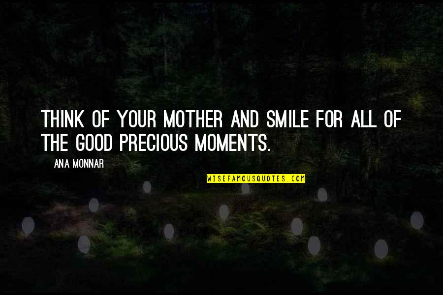 Ana Monnar Quotes By Ana Monnar: Think of your mother and smile for all