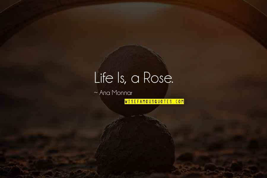 Ana Monnar Quotes By Ana Monnar: Life Is, a Rose.