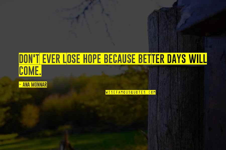 Ana Monnar Quotes By Ana Monnar: Don't ever lose hope because better days will
