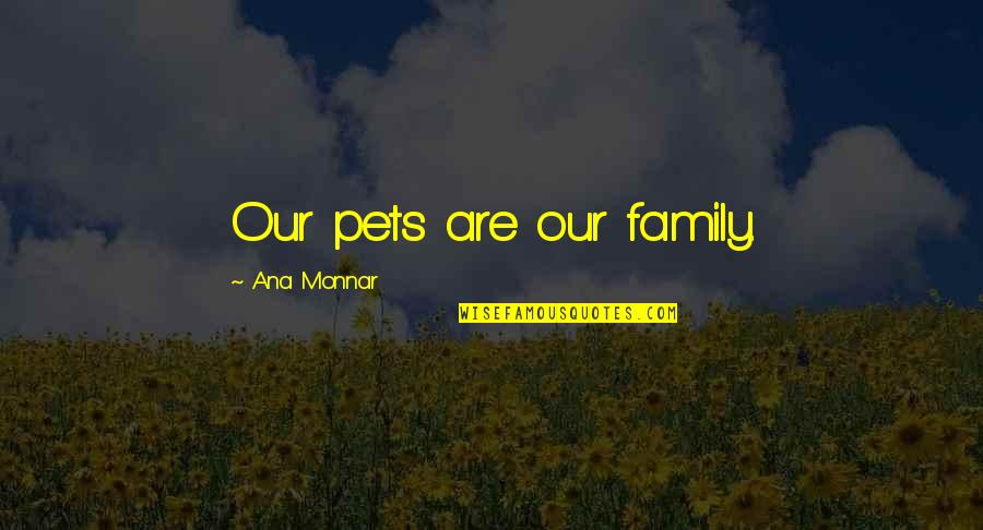 Ana Monnar Quotes By Ana Monnar: Our pets are our family.