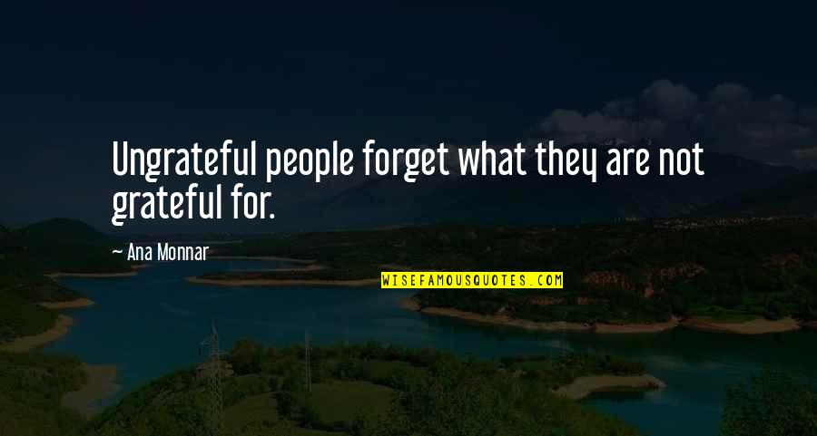 Ana Monnar Quotes By Ana Monnar: Ungrateful people forget what they are not grateful