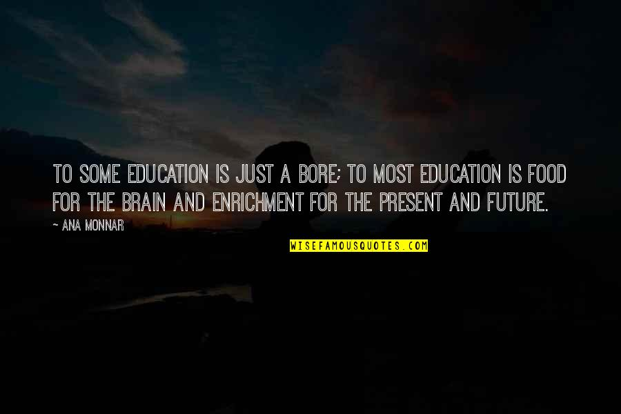 Ana Monnar Quotes By Ana Monnar: To some education is just a bore; to