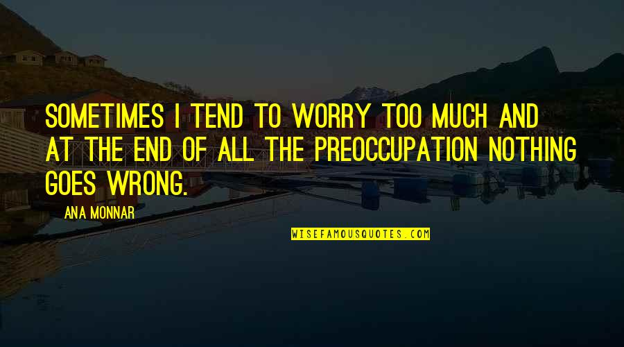 Ana Monnar Quotes By Ana Monnar: Sometimes I tend to worry too much and