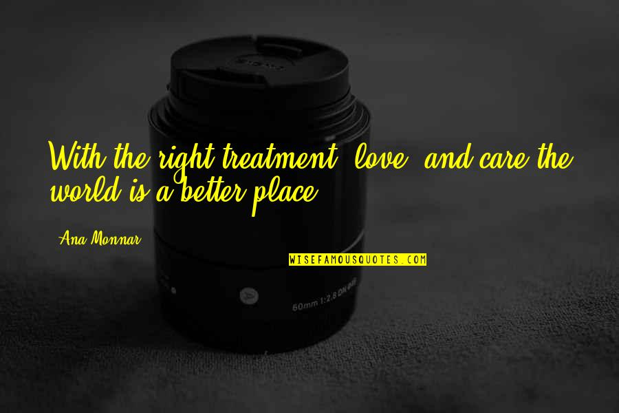 Ana Monnar Quotes By Ana Monnar: With the right treatment, love, and care the