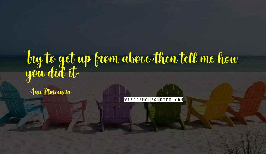 Ana Plascencia quotes: Try to get up from above,then tell me how you did it.