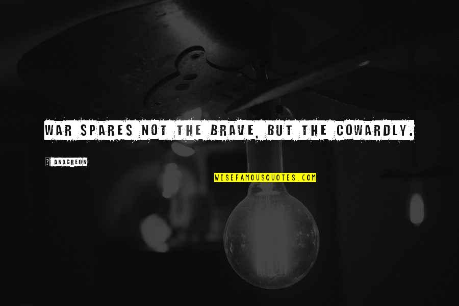 Anacreon Quotes By Anacreon: War spares not the brave, but the cowardly.