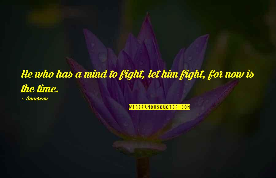 Anacreon Quotes By Anacreon: He who has a mind to fight, let