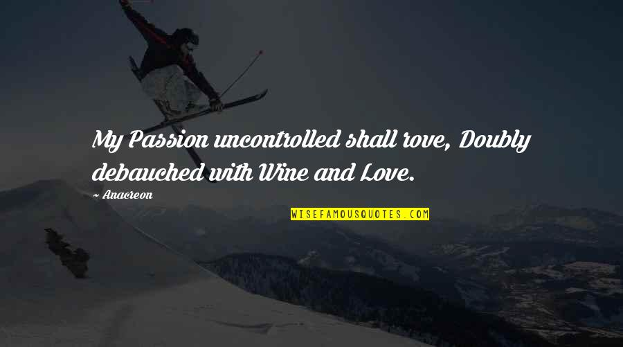 Anacreon Quotes By Anacreon: My Passion uncontrolled shall rove, Doubly debauched with