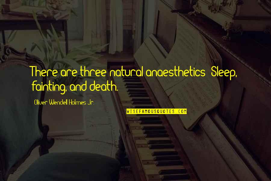 Anaesthetics Quotes By Oliver Wendell Holmes Jr.: There are three natural anaesthetics: Sleep, fainting, and