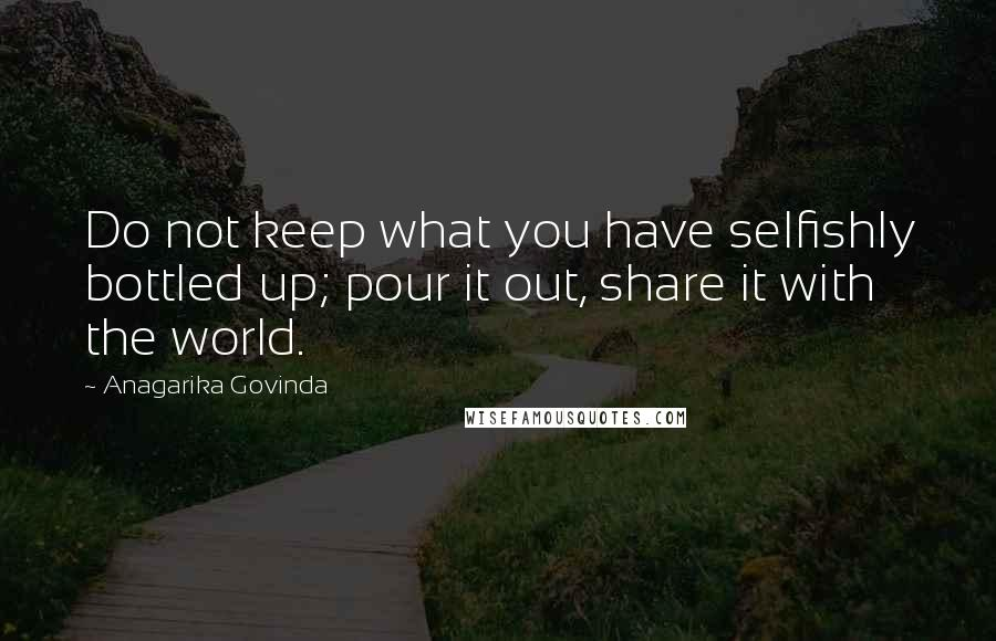 Anagarika Govinda quotes: Do not keep what you have selfishly bottled up; pour it out, share it with the world.