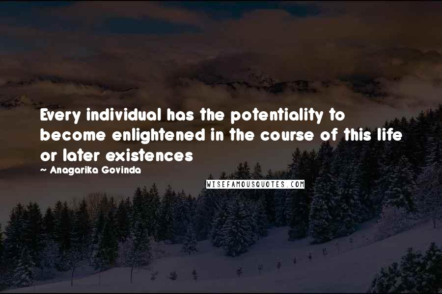 Anagarika Govinda quotes: Every individual has the potentiality to become enlightened in the course of this life or later existences