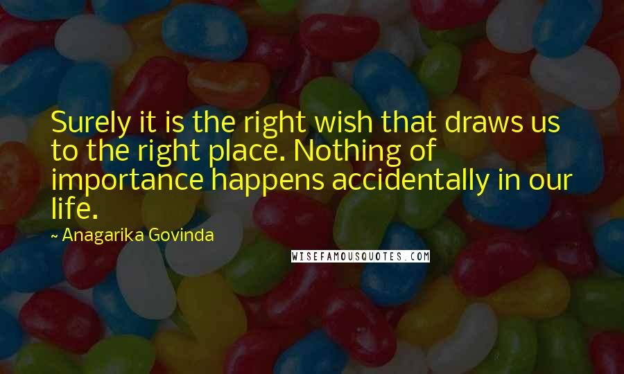 Anagarika Govinda quotes: Surely it is the right wish that draws us to the right place. Nothing of importance happens accidentally in our life.