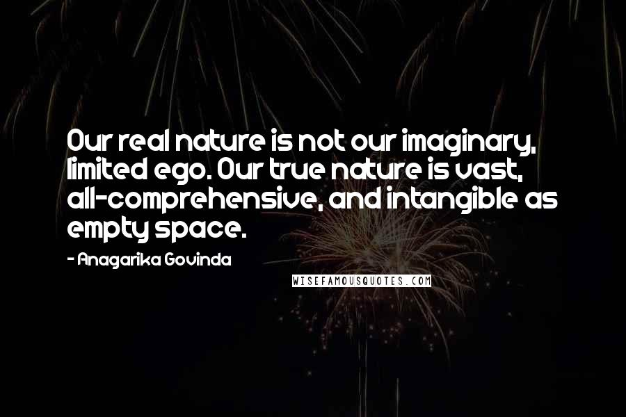 Anagarika Govinda quotes: Our real nature is not our imaginary, limited ego. Our true nature is vast, all-comprehensive, and intangible as empty space.