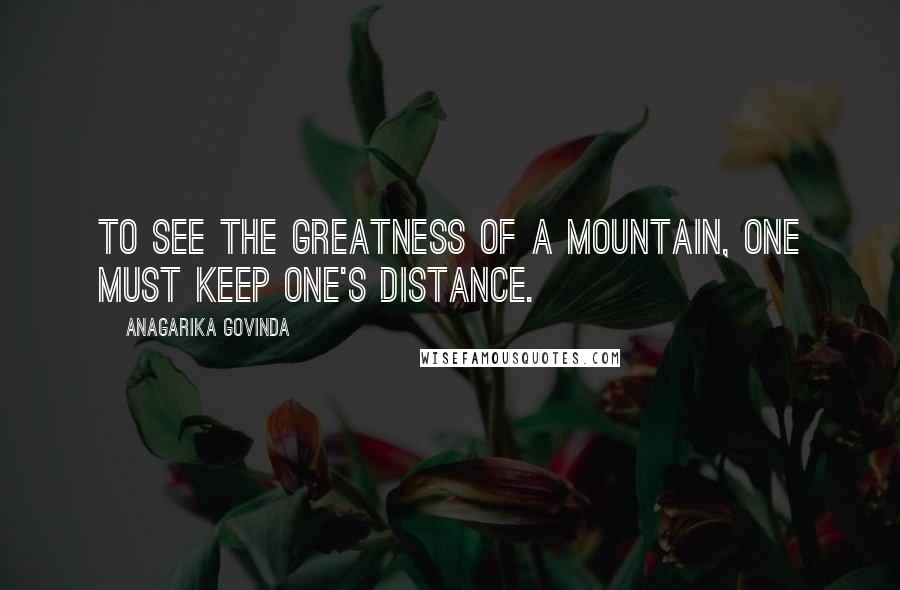 Anagarika Govinda quotes: To see the greatness of a mountain, one must keep one's distance.