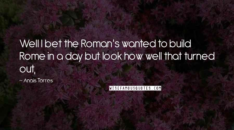 Anais Torres quotes: Well I bet the Roman's wanted to build Rome in a day but look how well that turned out,