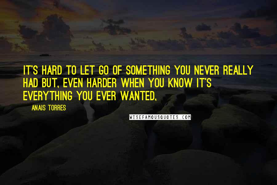 Anais Torres quotes: It's hard to let go of something you never really had but, even harder when you know it's everything you ever wanted,