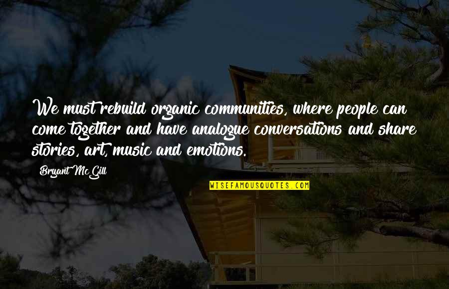 Analogue Quotes By Bryant McGill: We must rebuild organic communities, where people can