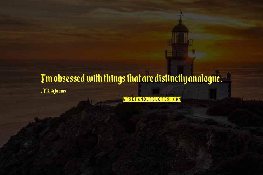 Analogue Quotes By J.J. Abrams: I'm obsessed with things that are distinctly analogue.