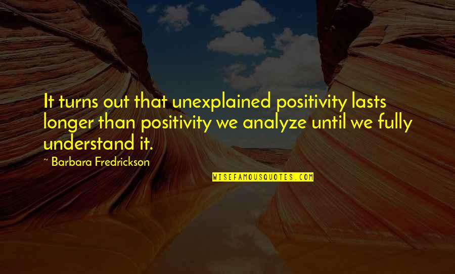 Analyze Quotes By Barbara Fredrickson: It turns out that unexplained positivity lasts longer