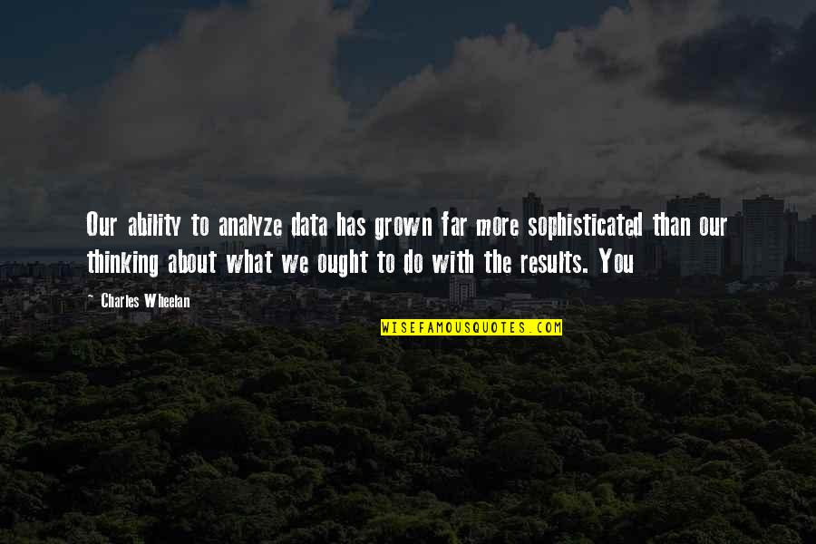 Analyze Quotes By Charles Wheelan: Our ability to analyze data has grown far