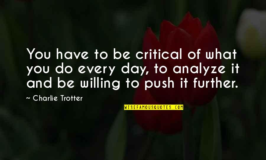 Analyze Quotes By Charlie Trotter: You have to be critical of what you