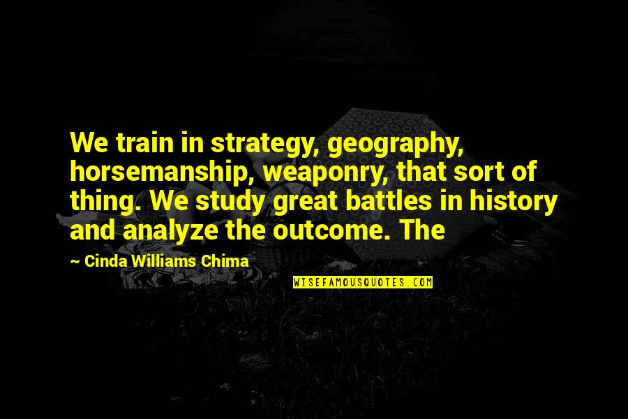 Analyze Quotes By Cinda Williams Chima: We train in strategy, geography, horsemanship, weaponry, that