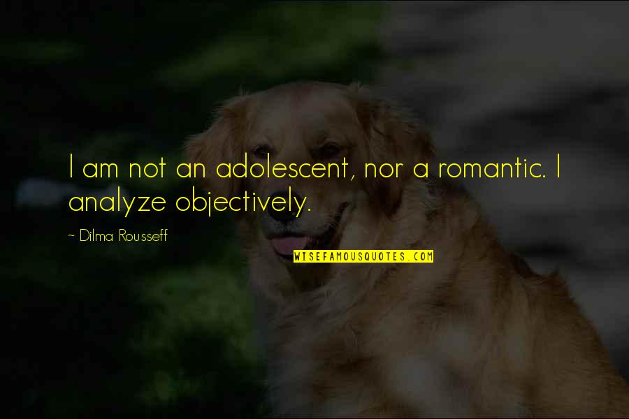Analyze Quotes By Dilma Rousseff: I am not an adolescent, nor a romantic.