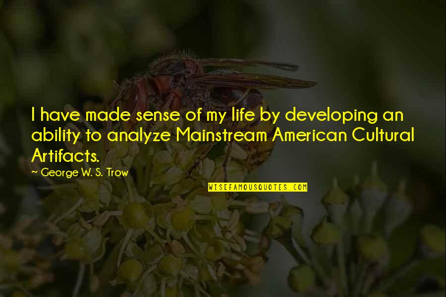 Analyze Quotes By George W. S. Trow: I have made sense of my life by