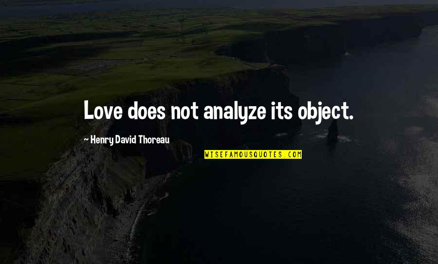 Analyze Quotes By Henry David Thoreau: Love does not analyze its object.