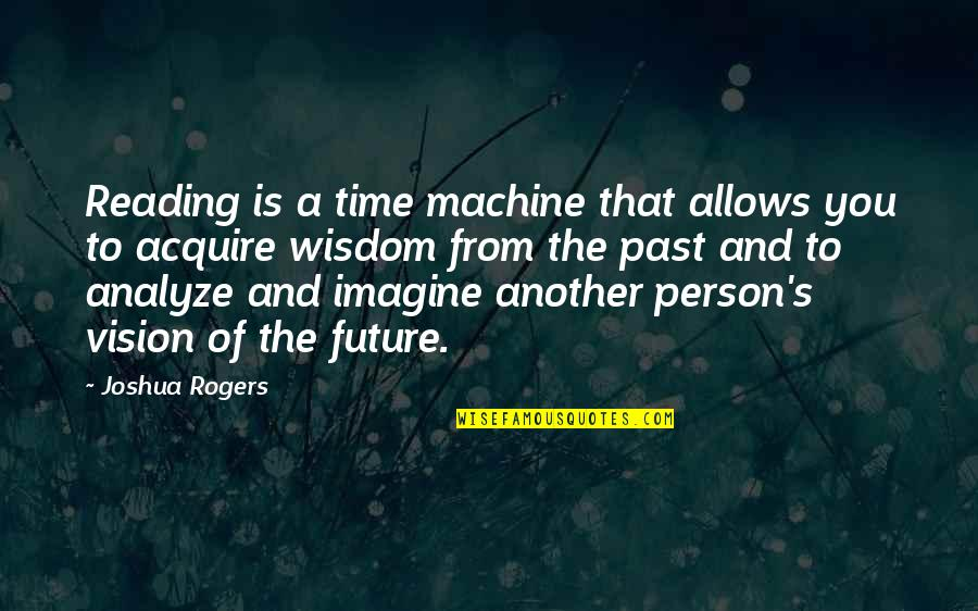Analyze Quotes By Joshua Rogers: Reading is a time machine that allows you