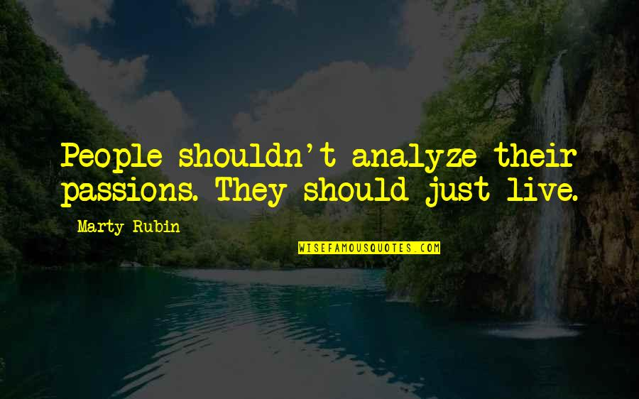 Analyze Quotes By Marty Rubin: People shouldn't analyze their passions. They should just