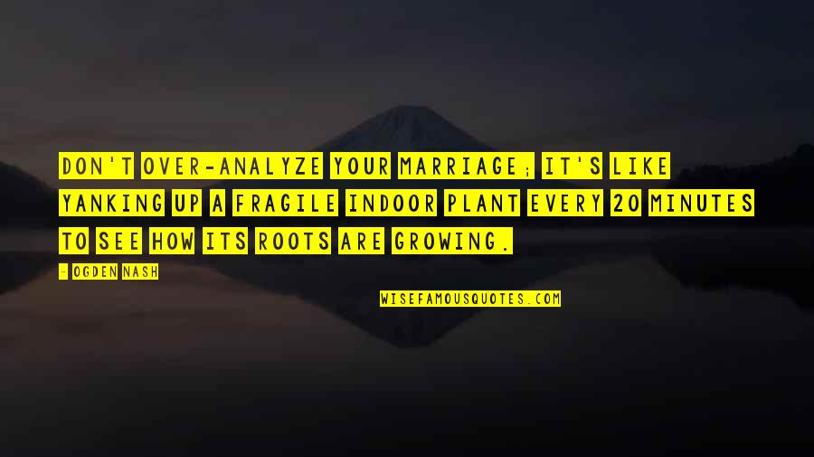 Analyze Quotes By Ogden Nash: Don't over-analyze your marriage; it's like yanking up