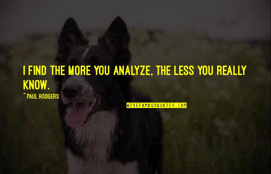 Analyze Quotes By Paul Rodgers: I find the more you analyze, the less