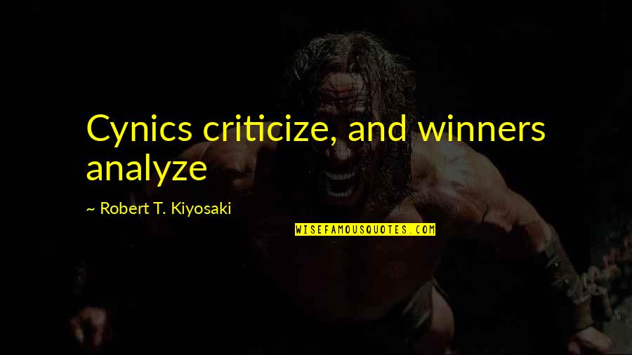 Analyze Quotes By Robert T. Kiyosaki: Cynics criticize, and winners analyze