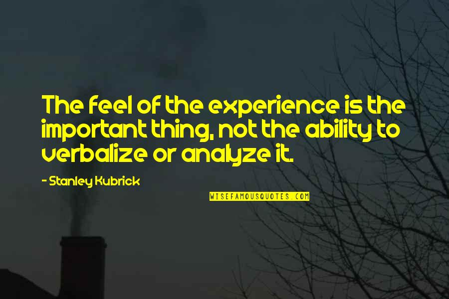 Analyze Quotes By Stanley Kubrick: The feel of the experience is the important