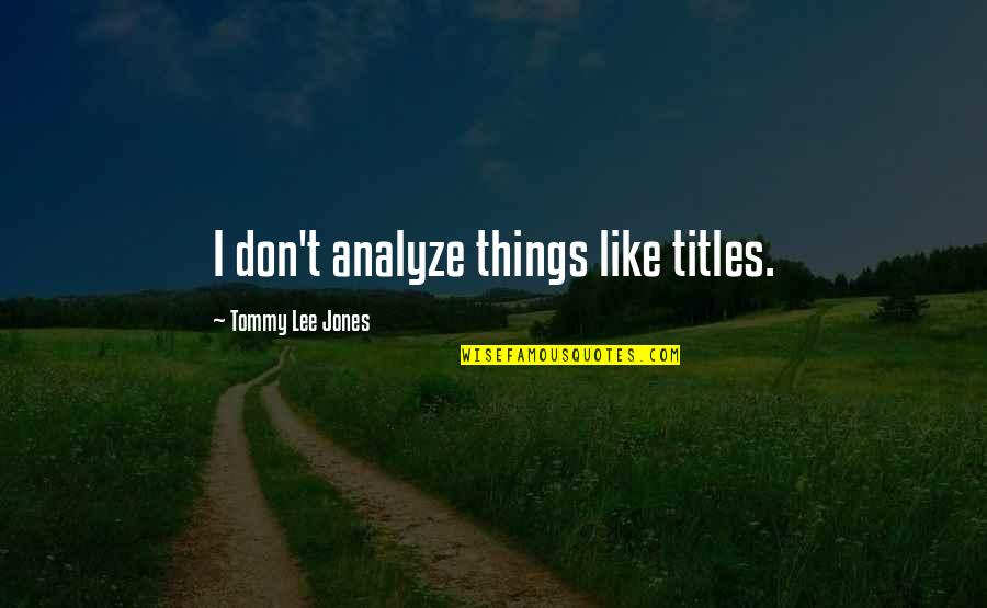 Analyze Quotes By Tommy Lee Jones: I don't analyze things like titles.