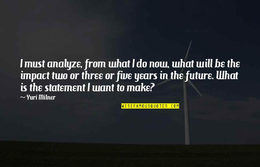 Analyze Quotes By Yuri Milner: I must analyze, from what I do now,