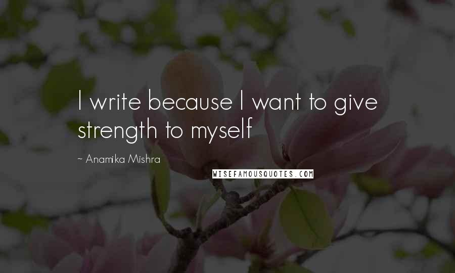 Anamika Mishra quotes: I write because I want to give strength to myself