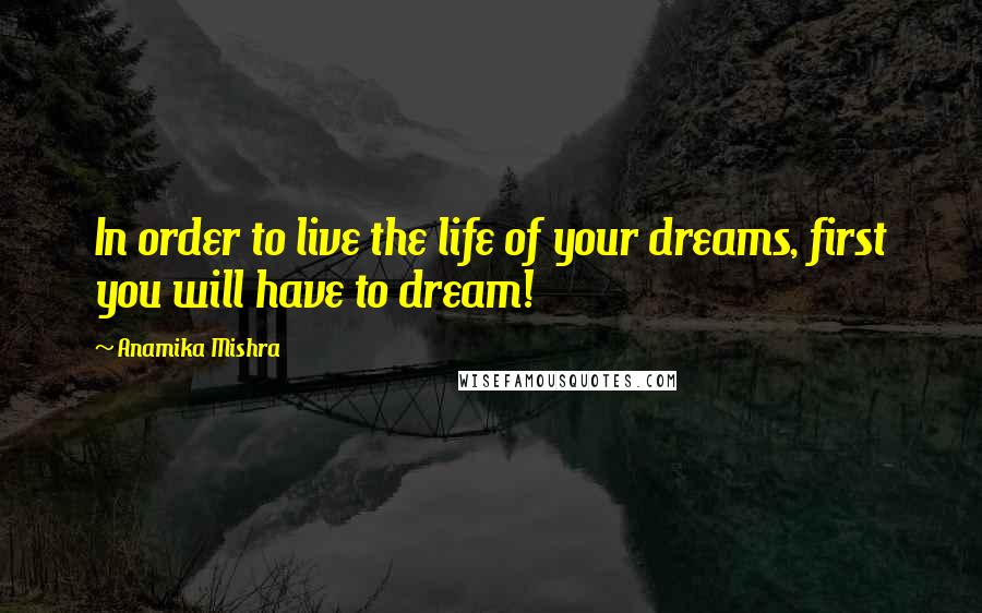Anamika Mishra quotes: In order to live the life of your dreams, first you will have to dream!