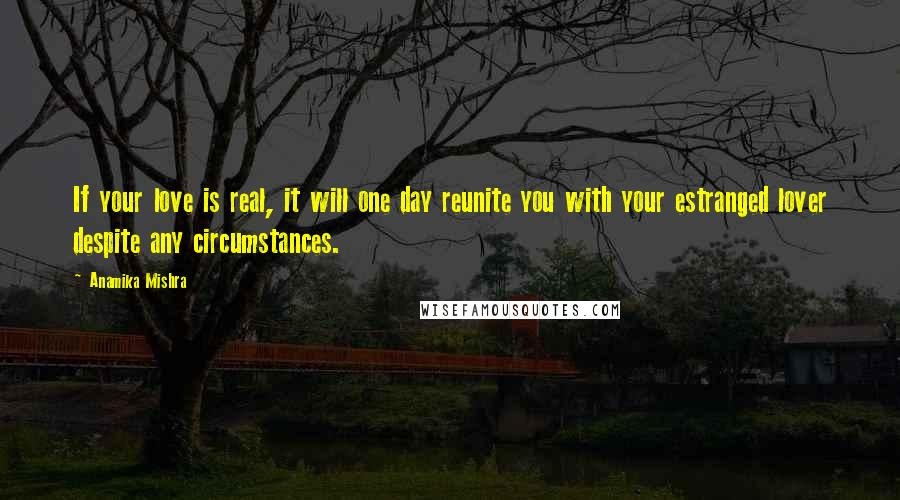 Anamika Mishra quotes: If your love is real, it will one day reunite you with your estranged lover despite any circumstances.