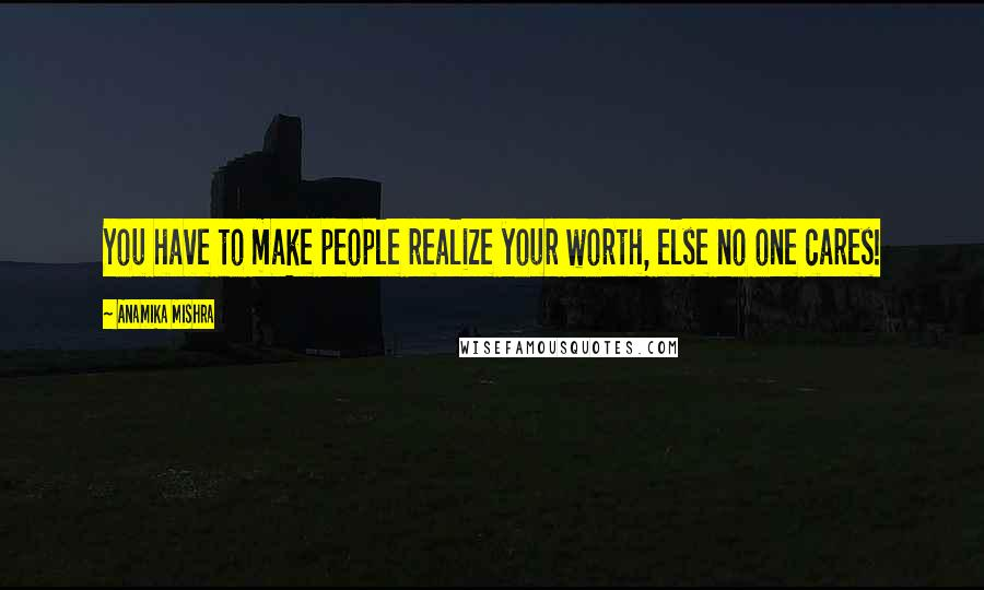 Anamika Mishra quotes: You have to make people realize your worth, else no one cares!