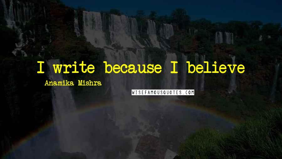 Anamika Mishra quotes: I write because I believe