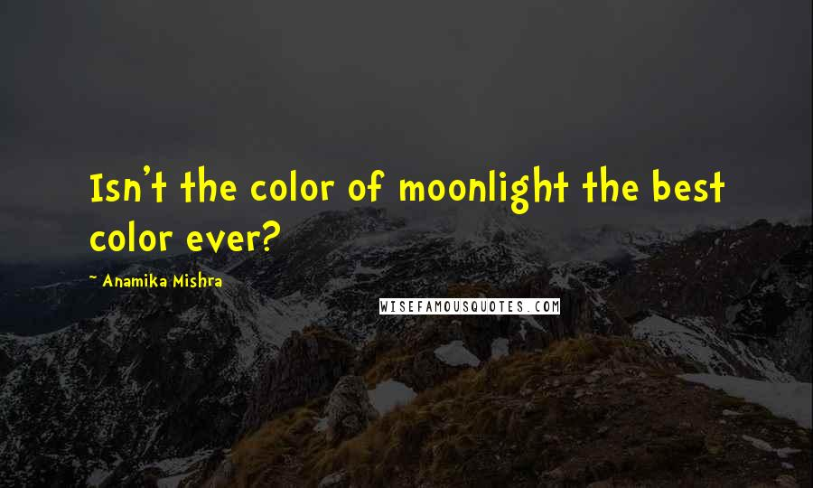 Anamika Mishra quotes: Isn't the color of moonlight the best color ever?