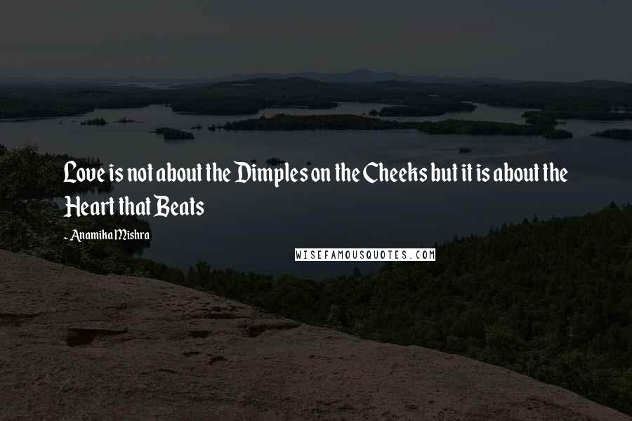 Anamika Mishra quotes: Love is not about the Dimples on the Cheeks but it is about the Heart that Beats