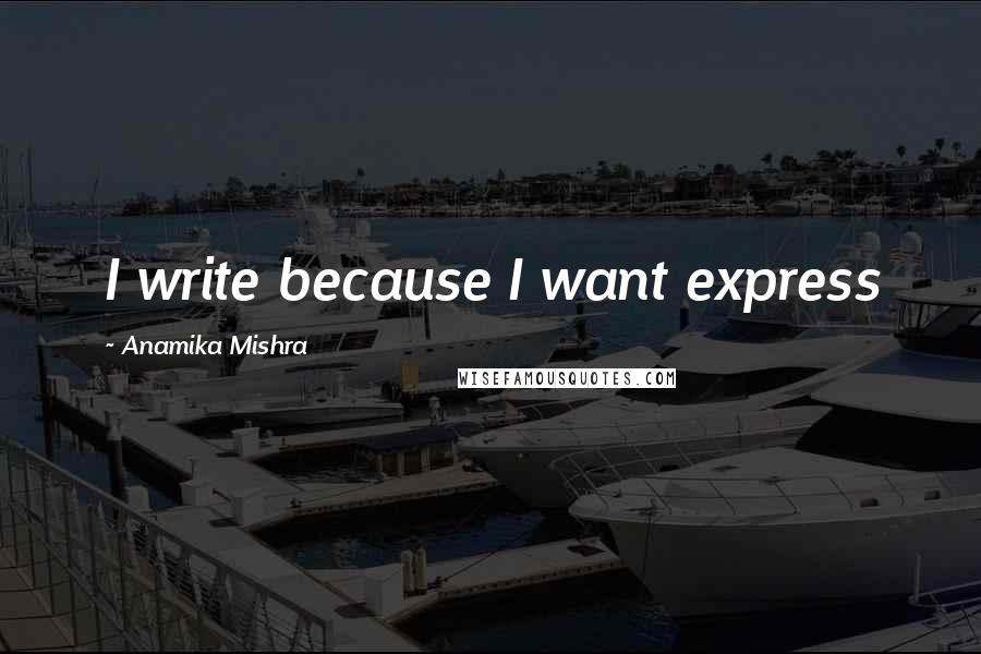 Anamika Mishra quotes: I write because I want express