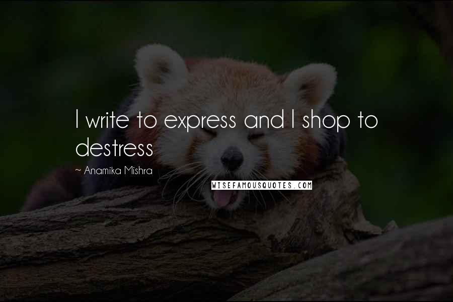 Anamika Mishra quotes: I write to express and I shop to destress