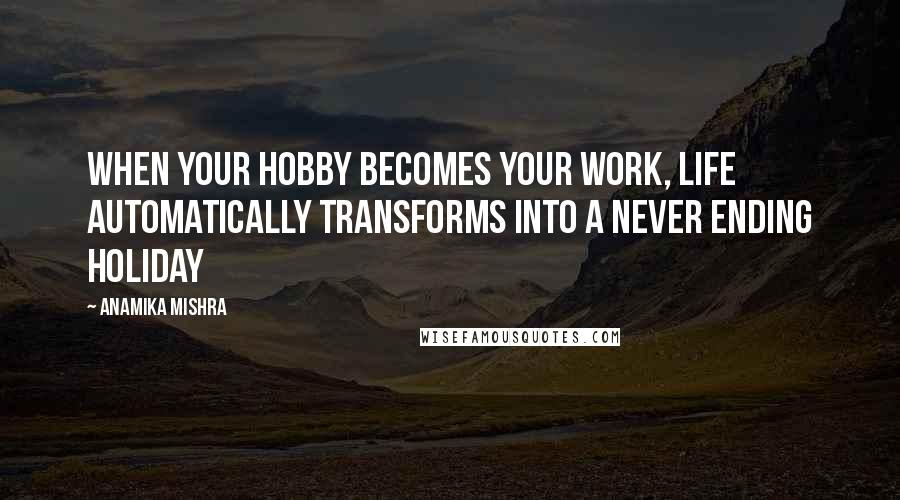 Anamika Mishra quotes: When your hobby becomes your work, life automatically transforms into a never ending holiday