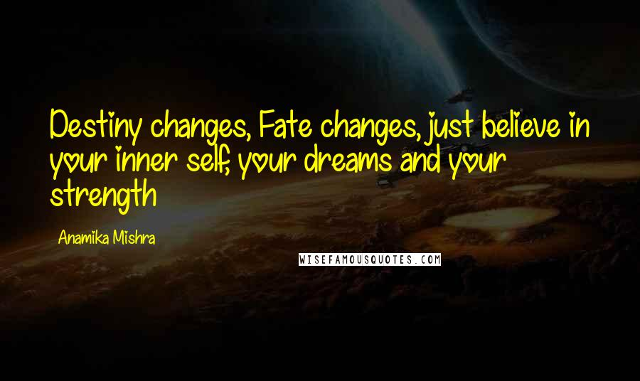 Anamika Mishra quotes: Destiny changes, Fate changes, just believe in your inner self, your dreams and your strength